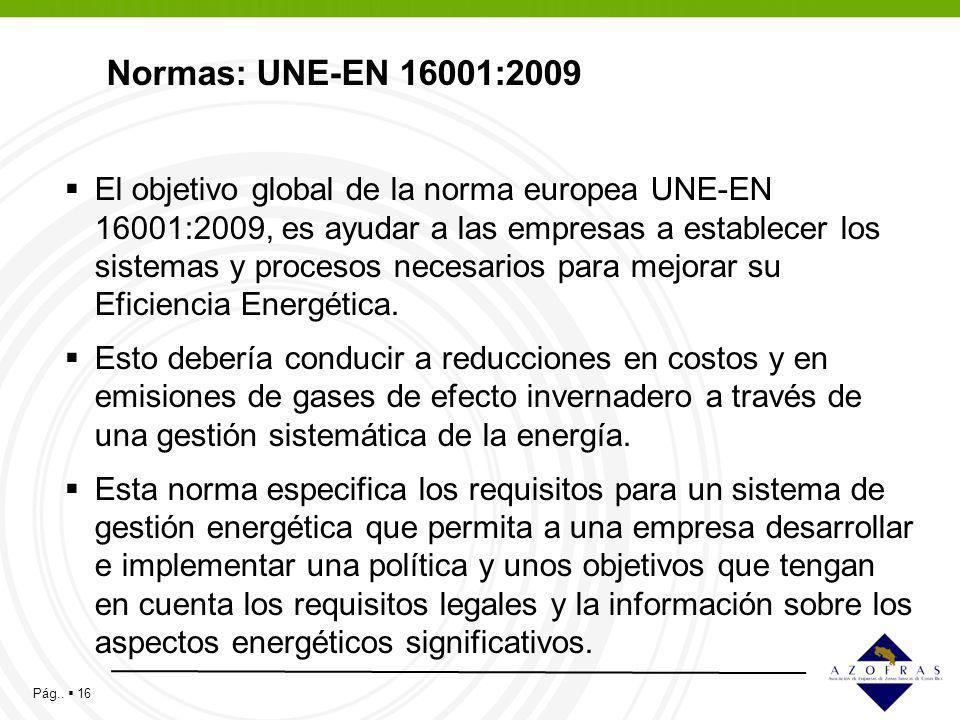Pág.. 16 Normas: UNE-EN 16001:2009 El objetivo global de la norma europea UNE-EN 16001:2009, es ayudar a las empresas a establecer los sistemas y proc