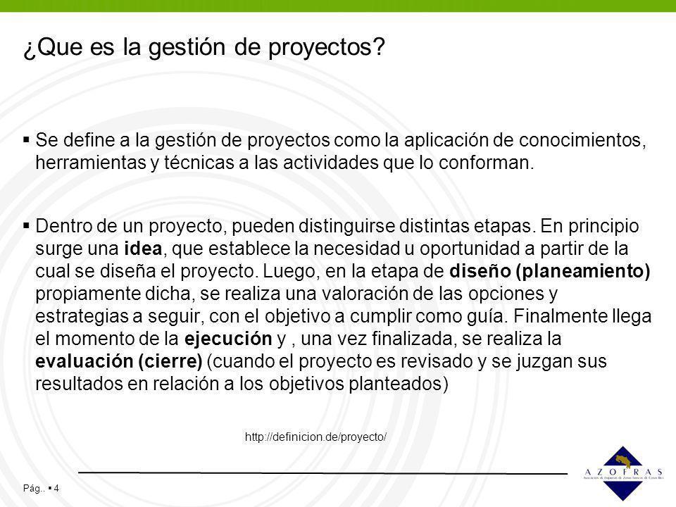 Pág.. 4 ¿Que es la gestión de proyectos? Se define a la gestión de proyectos como la aplicación de conocimientos, herramientas y técnicas a las activi
