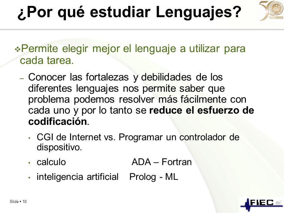 Slide 10 ¿Por qué estudiar Lenguajes? Permite elegir mejor el lenguaje a utilizar para cada tarea. – Conocer las fortalezas y debilidades de los difer