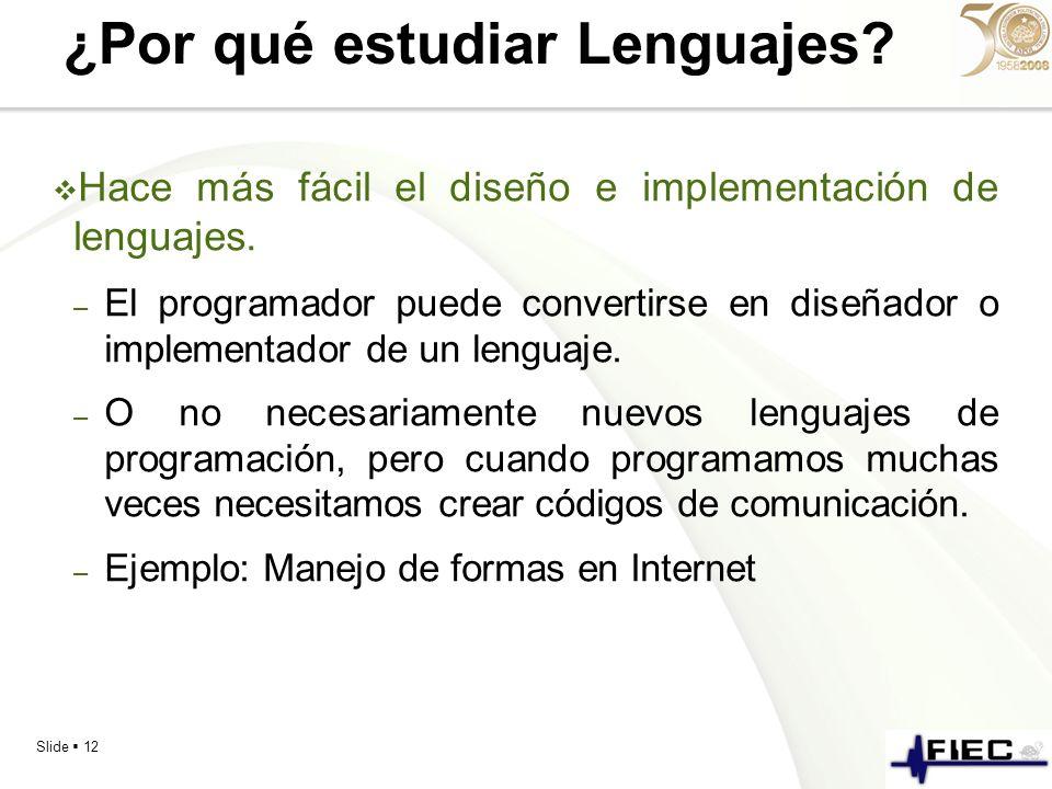 Slide 12 ¿Por qué estudiar Lenguajes? Hace más fácil el diseño e implementación de lenguajes. – El programador puede convertirse en diseñador o implem