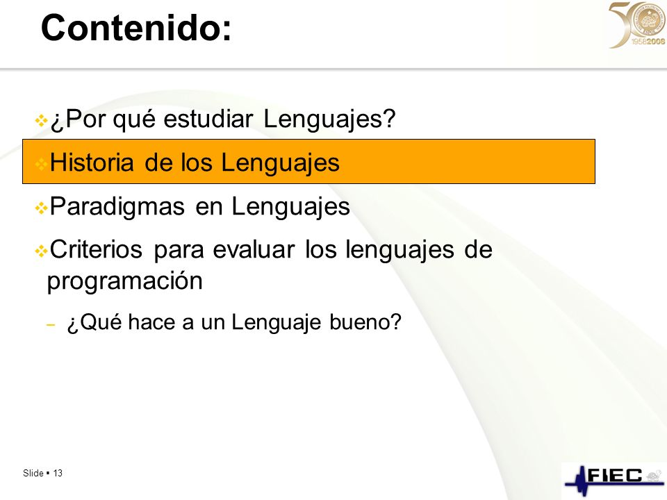 Slide 13 Contenido: ¿Por qué estudiar Lenguajes? Historia de los Lenguajes Paradigmas en Lenguajes Criterios para evaluar los lenguajes de programació