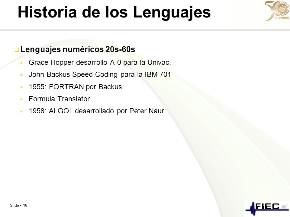 Slide 18 Historia de los Lenguajes Lenguajes numéricos 20s-60s Grace Hopper desarrollo A-0 para la Univac. John Backus Speed-Coding para la IBM 701 19