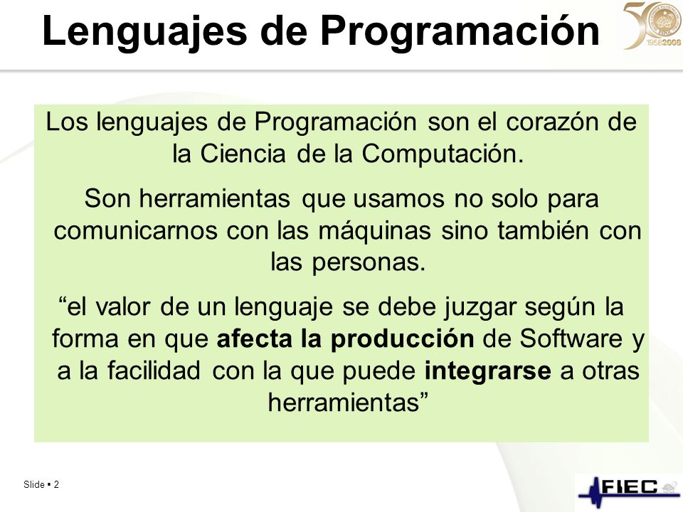 Slide 2 Lenguajes de Programación Los lenguajes de Programación son el corazón de la Ciencia de la Computación. Son herramientas que usamos no solo pa