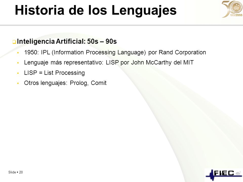 Slide 20 Historia de los Lenguajes Inteligencia Artificial: 50s – 90s 1950: IPL (Information Processing Language) por Rand Corporation Lenguaje más re