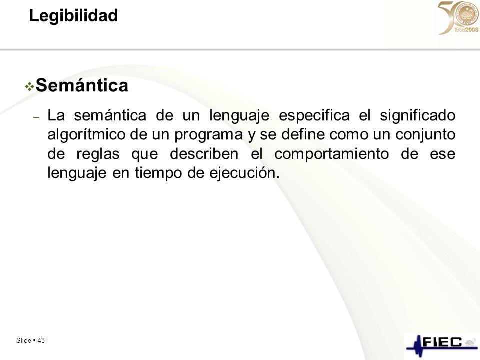 Slide 43 Legibilidad Semántica – La semántica de un lenguaje especifica el significado algorítmico de un programa y se define como un conjunto de regl