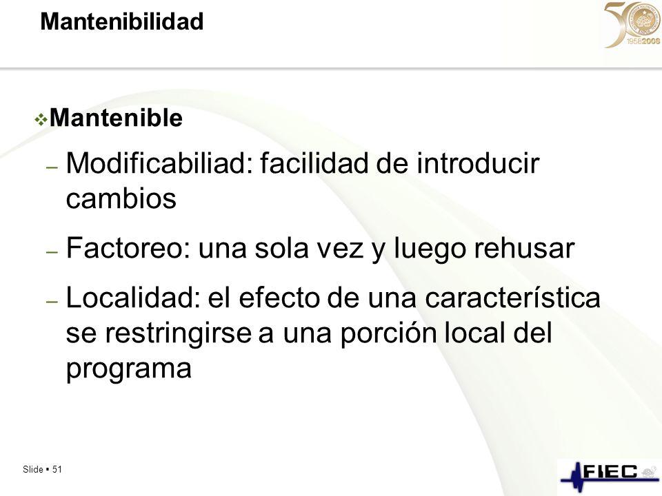 Slide 51 Mantenibilidad Mantenible – Modificabiliad: facilidad de introducir cambios – Factoreo: una sola vez y luego rehusar – Localidad: el efecto d