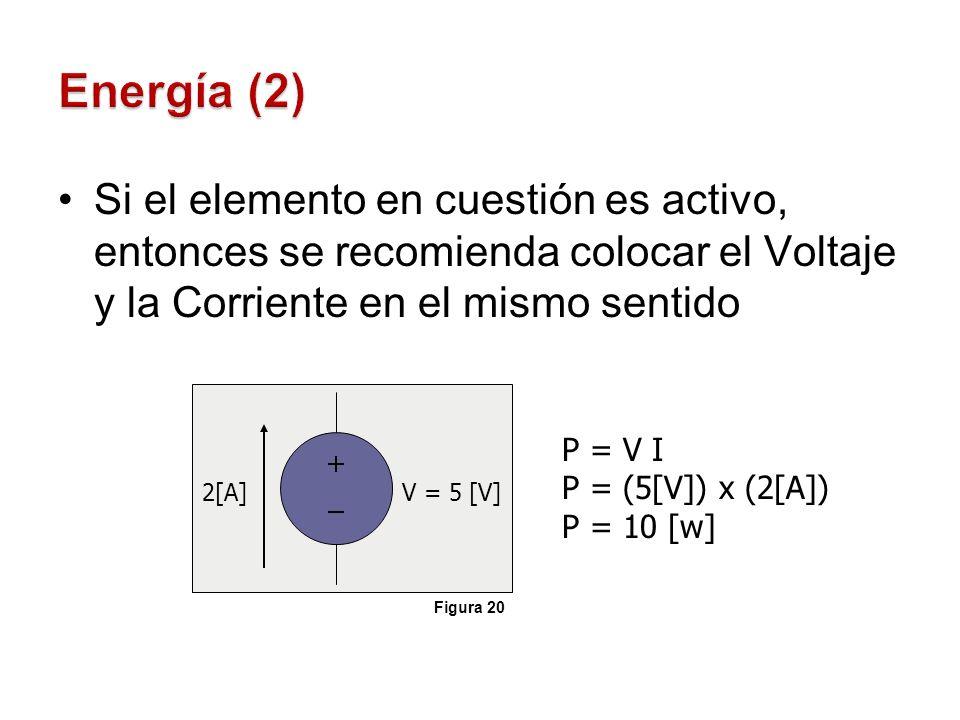 Si el elemento en cuestión es pasivo, entonces se recomienda colocar el Voltaje y la Corriente en sentidos opuestos 2[A]V = 5 [V] P = V I P = (5[V]) x (2[A]) P = 10 [w] e La corriente entra por el terminal positivo Figura 21