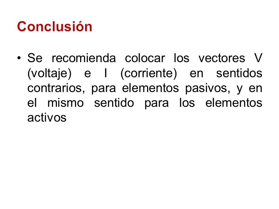 Se recomienda colocar los vectores V (voltaje) e I (corriente) en sentidos contrarios, para elementos pasivos, y en el mismo sentido para los elemento
