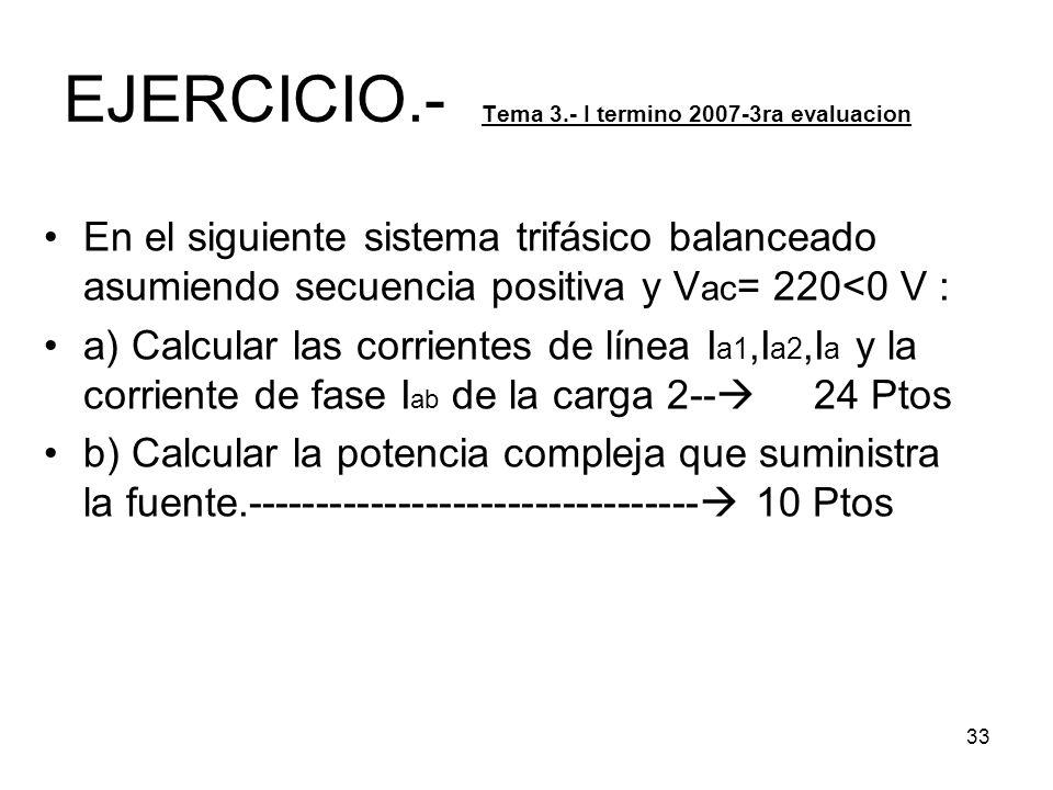 33 EJERCICIO.- Tema 3.- I termino 2007-3ra evaluacion En el siguiente sistema trifásico balanceado asumiendo secuencia positiva y V ac = 220<0 V : a)