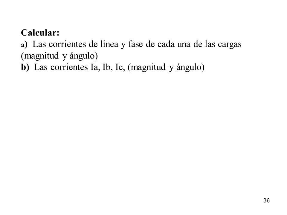 36 Calcular: a ) Las corrientes de línea y fase de cada una de las cargas (magnitud y ángulo) b) Las corrientes Ia, Ib, Ic, (magnitud y ángulo)