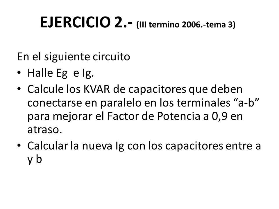 EJERCICIO 2.- (III termino 2006.-tema 3) En el siguiente circuito Halle Eg e Ig. Calcule los KVAR de capacitores que deben conectarse en paralelo en l