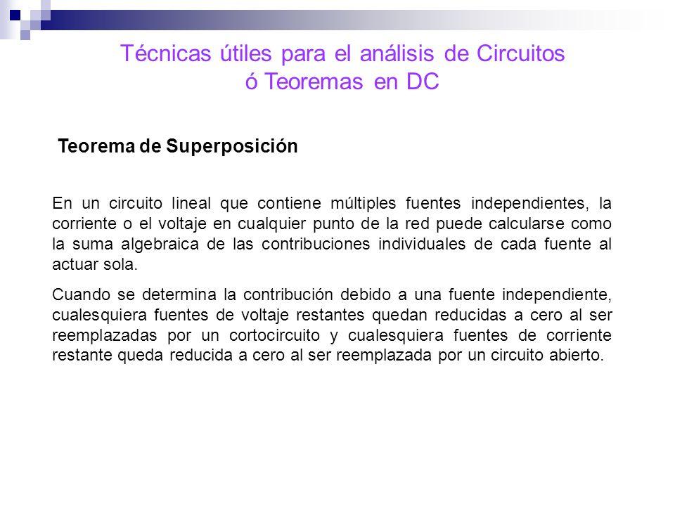 Técnicas útiles para el análisis de Circuitos ó Teoremas en DC Teorema de Superposición En un circuito lineal que contiene múltiples fuentes independi