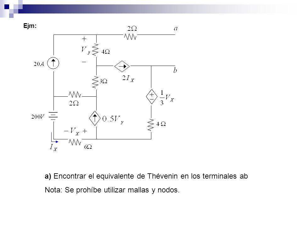 Ejm: a) Encontrar el equivalente de Thévenin en los terminales ab Nota: Se prohíbe utilizar mallas y nodos.