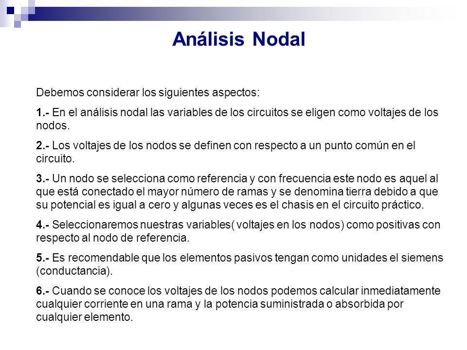 Análisis Nodal Debemos considerar los siguientes aspectos: 1.- En el análisis nodal las variables de los circuitos se eligen como voltajes de los nodo