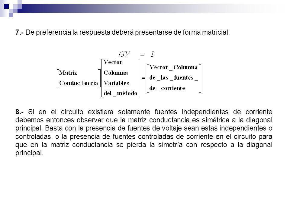 7.- De preferencia la respuesta deberá presentarse de forma matricial: 8.- Si en el circuito existiera solamente fuentes independientes de corriente d