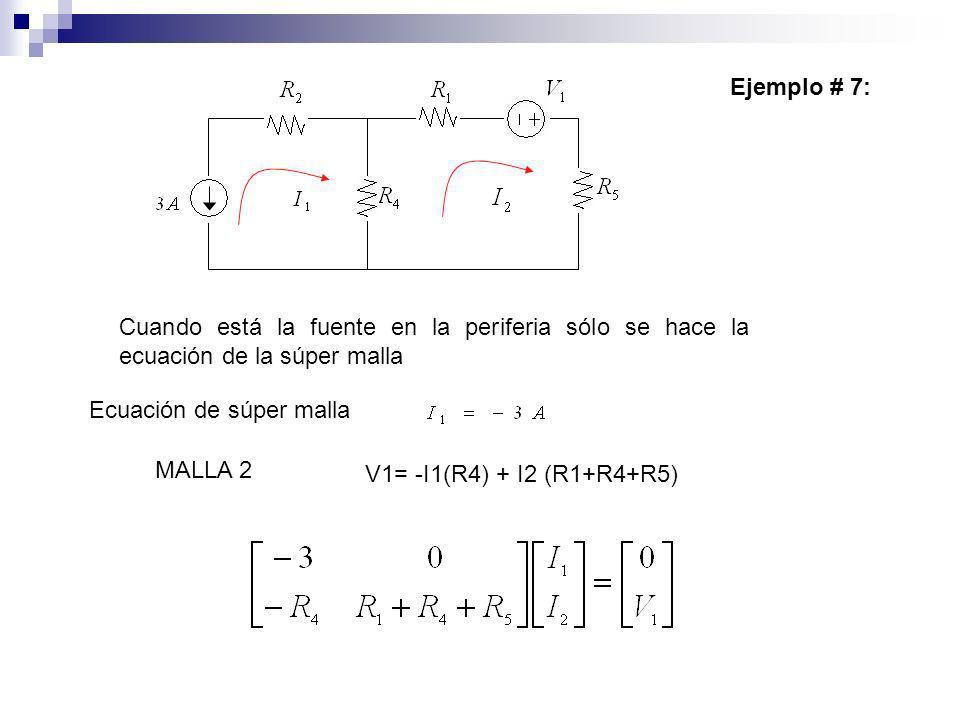 Ejemplo # 7: Cuando está la fuente en la periferia sólo se hace la ecuación de la súper malla Ecuación de súper malla V1= -I1(R4) + I2 (R1+R4+R5) MALL