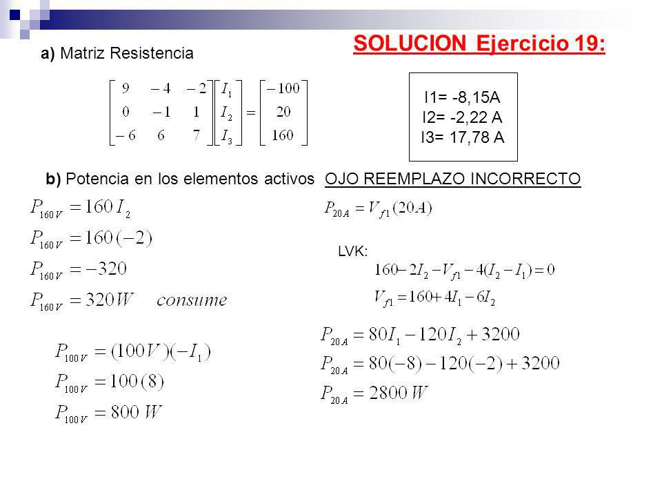 a) Matriz Resistencia b) Potencia en los elementos activos OJO REEMPLAZO INCORRECTO LVK: SOLUCION Ejercicio 19: I1= -8,15A I2= -2,22 A I3= 17,78 A