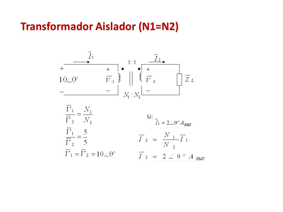 Transformador Aislador (N1=N2) Si: