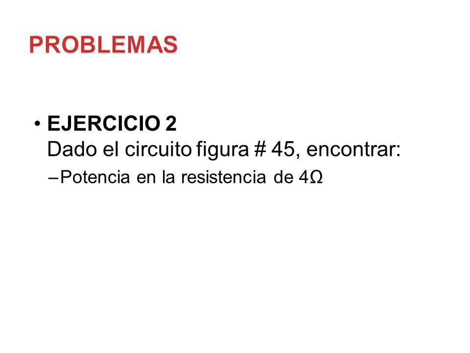 EJERCICIO 2 Dado el circuito figura # 45, encontrar: –Potencia en la resistencia de 4