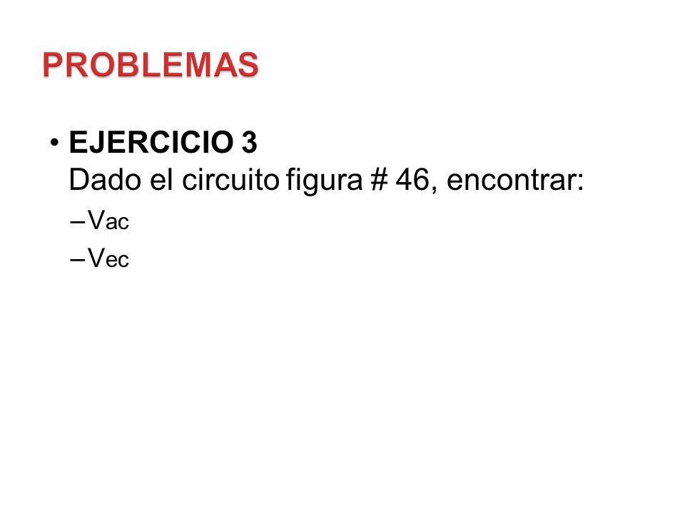 EJERCICIO 3 Dado el circuito figura # 46, encontrar: –V ac –V ec