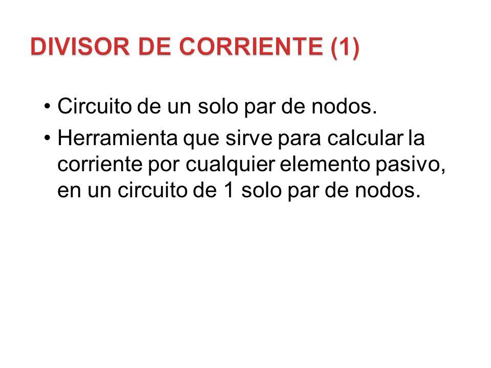 Circuito de un solo par de nodos. Herramienta que sirve para calcular la corriente por cualquier elemento pasivo, en un circuito de 1 solo par de nodo