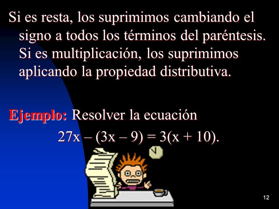 12 Si es resta, los suprimimos cambiando el signo a todos los términos del paréntesis. Si es multiplicación, los suprimimos aplicando la propiedad dis