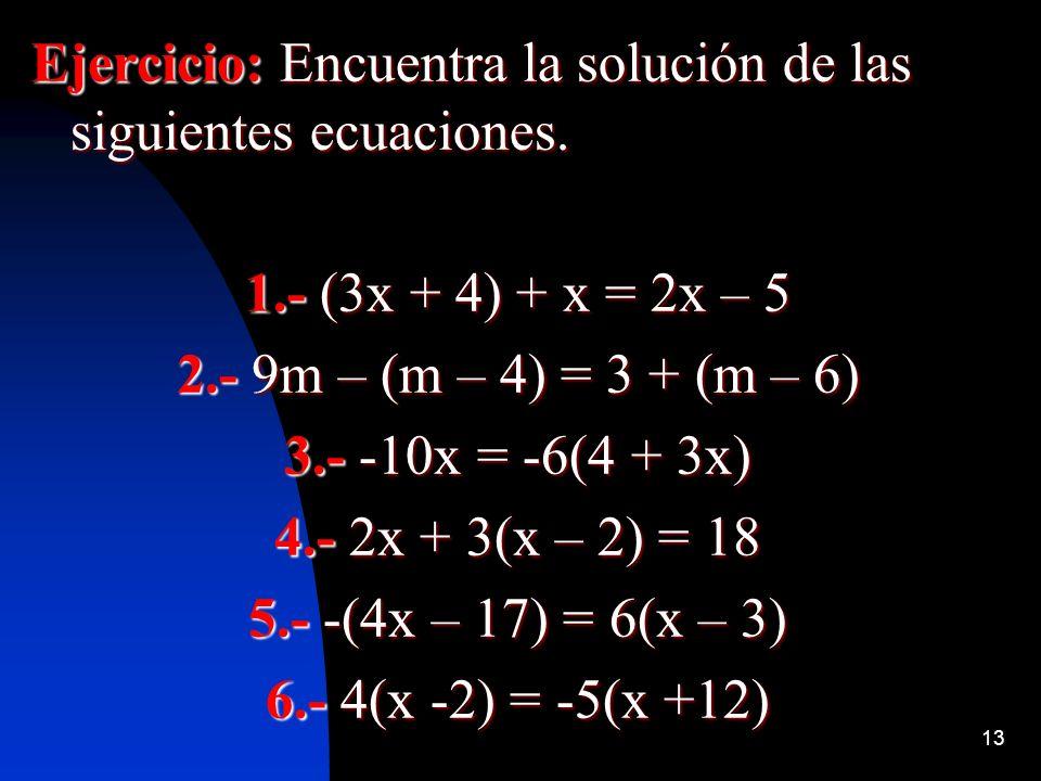 13 Ejercicio: Encuentra la solución de las siguientes ecuaciones. 1.- (3x + 4) + x = 2x – 5 2.- 9m – (m – 4) = 3 + (m – 6) 3.- -10x = -6(4 + 3x) 4.- 2