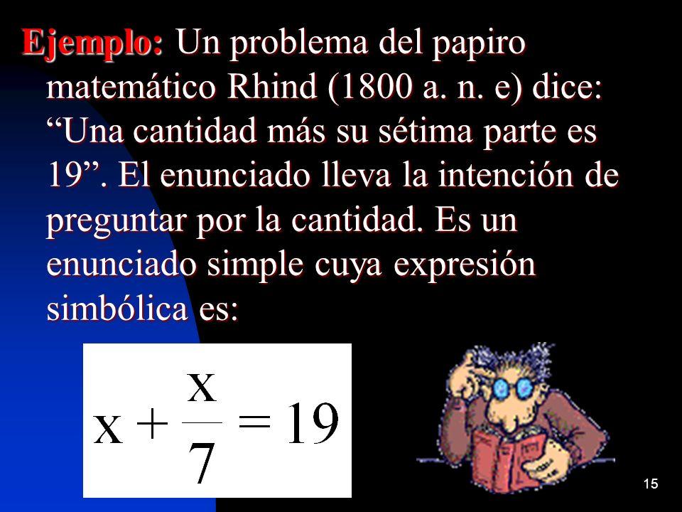 15 Ejemplo: Un problema del papiro matemático Rhind (1800 a. n. e) dice: Una cantidad más su sétima parte es 19. El enunciado lleva la intención de pr