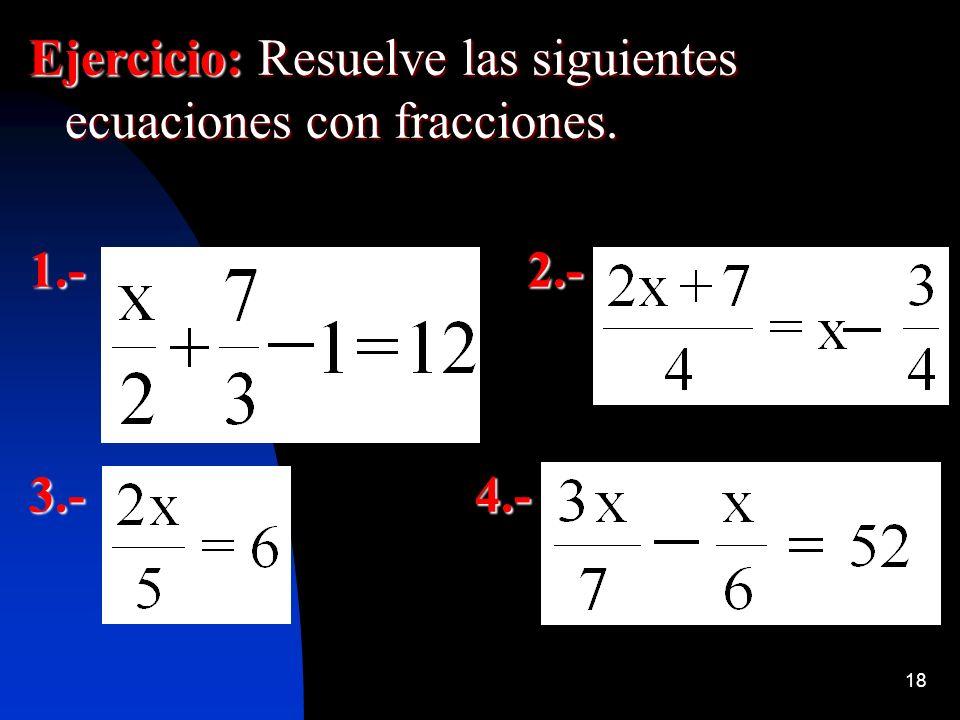 18 Ejercicio: Resuelve las siguientes ecuaciones con fracciones. 1.- 2.- 3.- 4.-