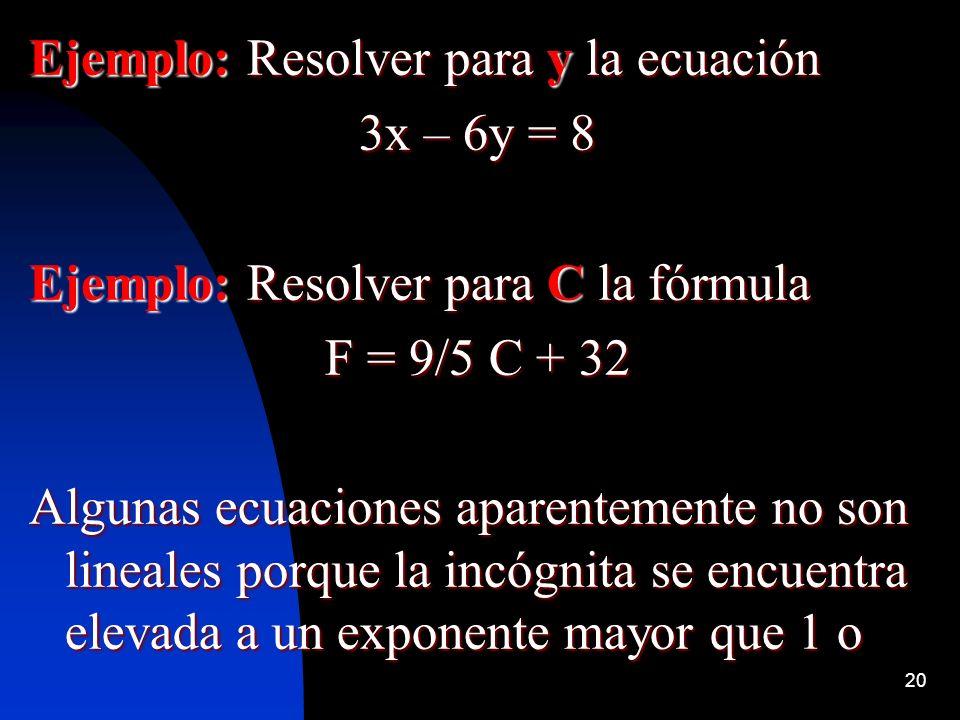 20 Ejemplo: Resolver para y la ecuación 3x – 6y = 8 Ejemplo: Resolver para C la fórmula F = 9/5 C + 32 Algunas ecuaciones aparentemente no son lineales porque la incógnita se encuentra elevada a un exponente mayor que 1 o