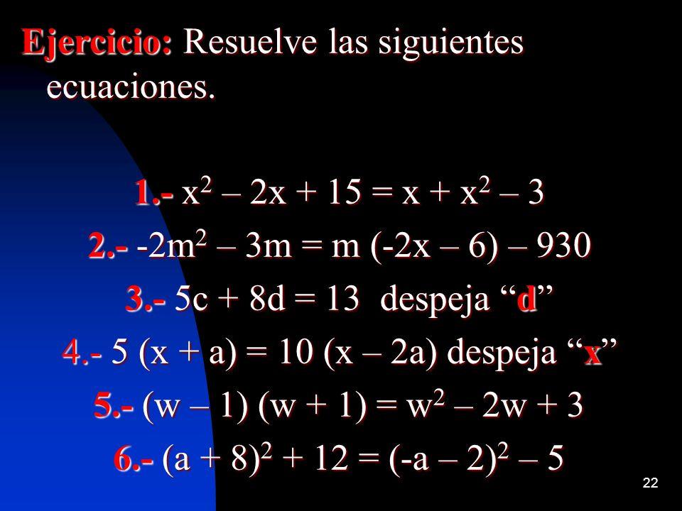 22 Ejercicio: Resuelve las siguientes ecuaciones. 1.- x 2 – 2x + 15 = x + x 2 – 3 2.- -2m 2 – 3m = m (-2x – 6) – 930 3.- 5c + 8d = 13 despeja d 4.- 5