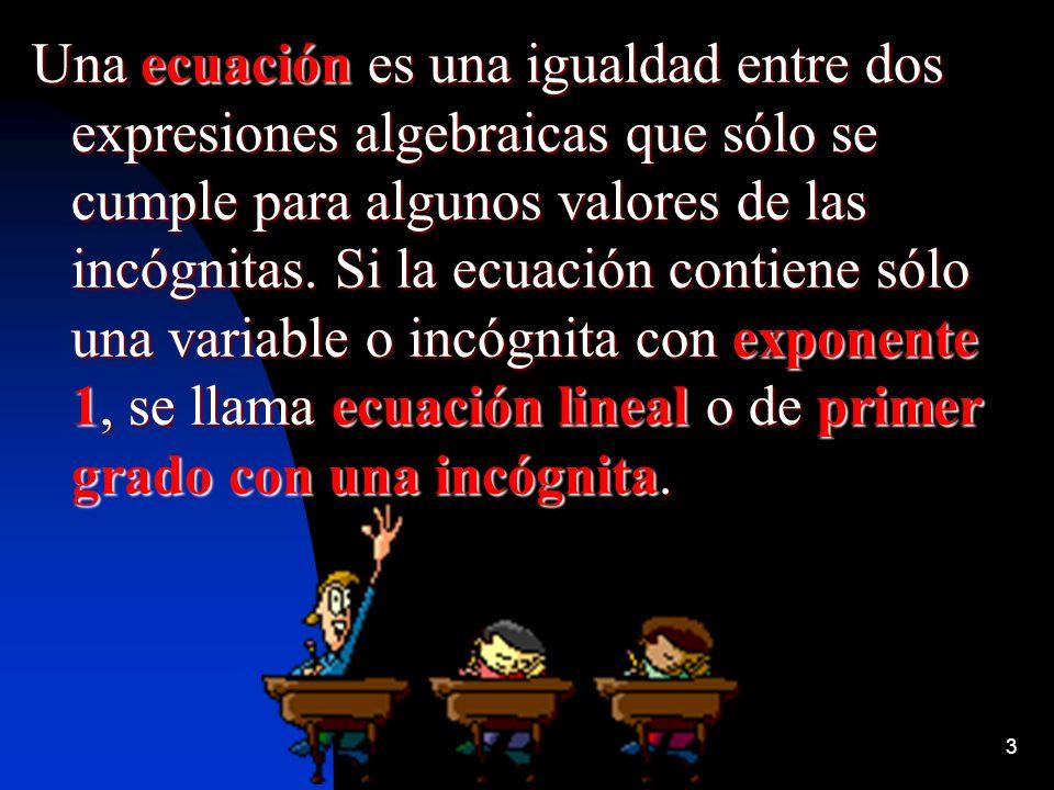 3 Una ecuación es una igualdad entre dos expresiones algebraicas que sólo se cumple para algunos valores de las incógnitas. Si la ecuación contiene só