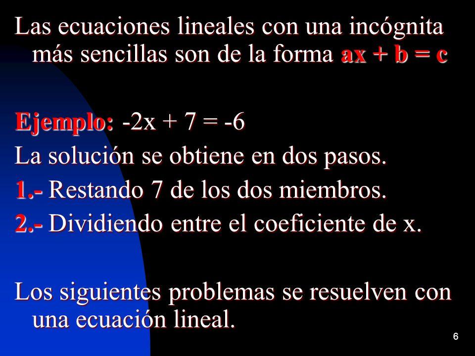 6 Las ecuaciones lineales con una incógnita más sencillas son de la forma ax + b = c Ejemplo: -2x + 7 = -6 La solución se obtiene en dos pasos. 1.- Re