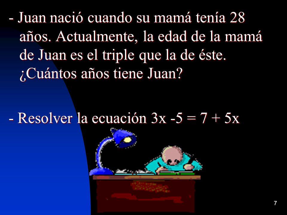 7 - Juan nació cuando su mamá tenía 28 años. Actualmente, la edad de la mamá de Juan es el triple que la de éste. ¿Cuántos años tiene Juan? - Resolver