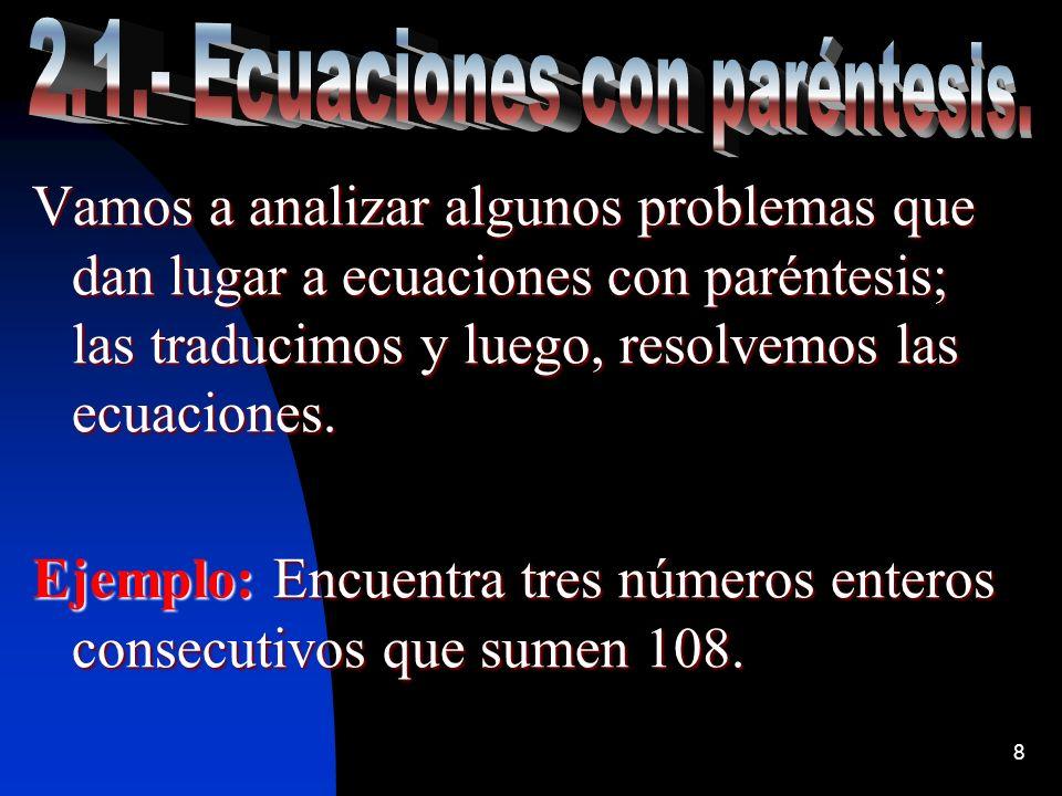 8 Vamos a analizar algunos problemas que dan lugar a ecuaciones con paréntesis; las traducimos y luego, resolvemos las ecuaciones. Ejemplo: Encuentra