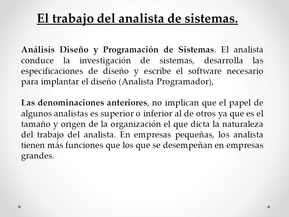 Análisis Diseño y Programación de Sistemas. El analista conduce la investigación de sistemas, desarrolla las especificaciones de diseño y escribe el s