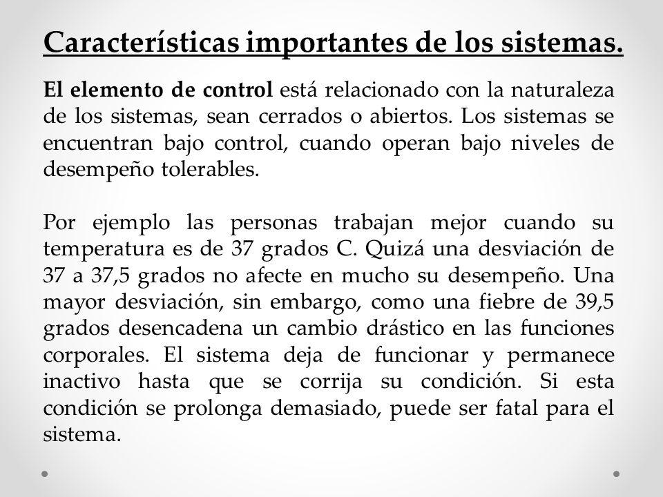 Características importantes de los sistemas. El elemento de control está relacionado con la naturaleza de los sistemas, sean cerrados o abiertos. Los