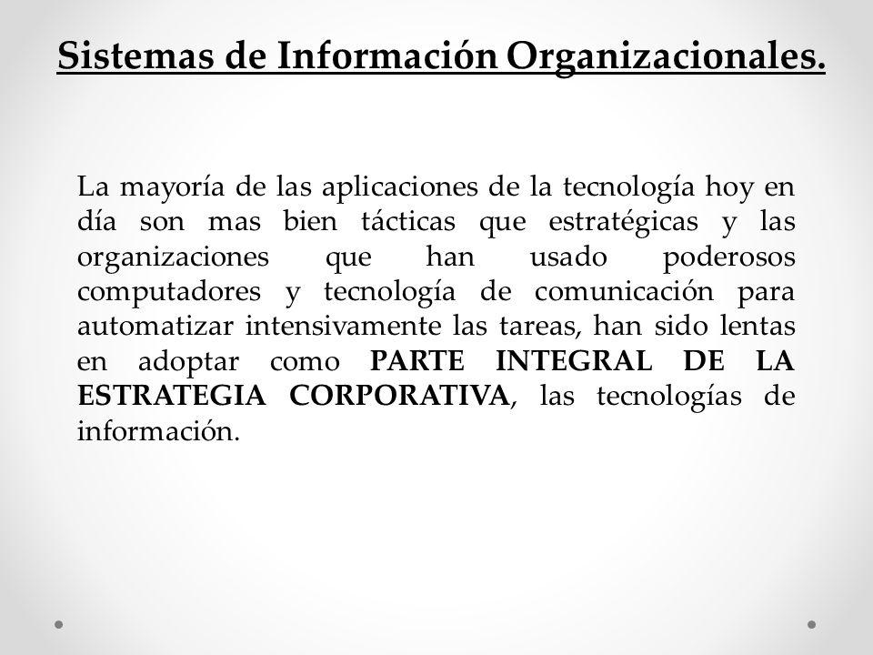 Sistemas de Información Organizacionales. La mayoría de las aplicaciones de la tecnología hoy en día son mas bien tácticas que estratégicas y las orga