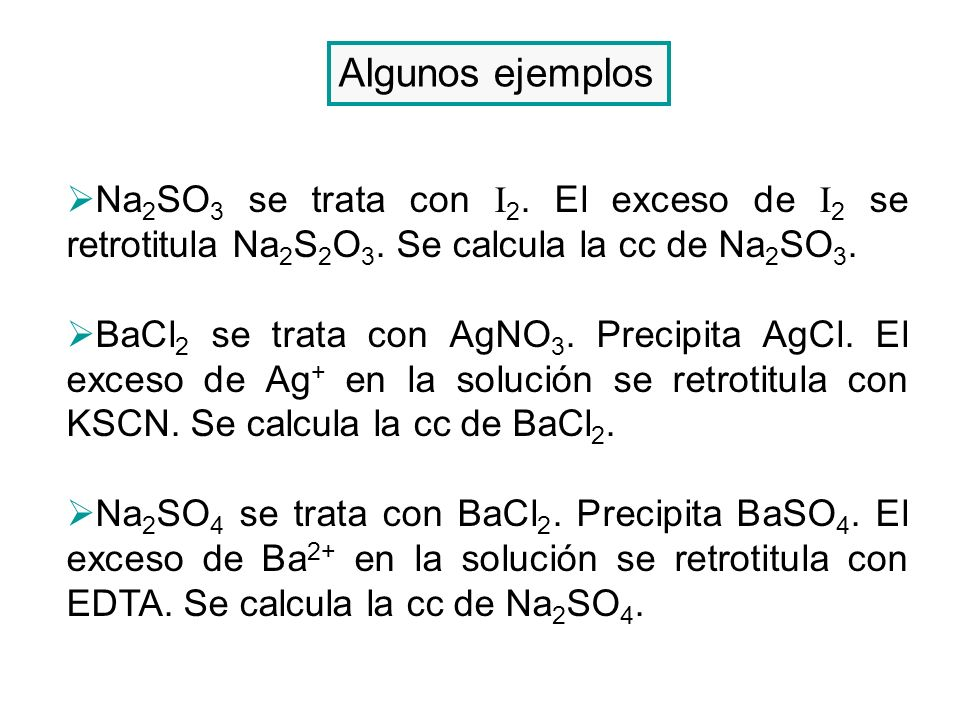 Algunos ejemplos Na 2 SO 3 se trata con I 2. El exceso de I 2 se retrotitula Na 2 S 2 O 3. Se calcula la cc de Na 2 SO 3. BaCl 2 se trata con AgNO 3.