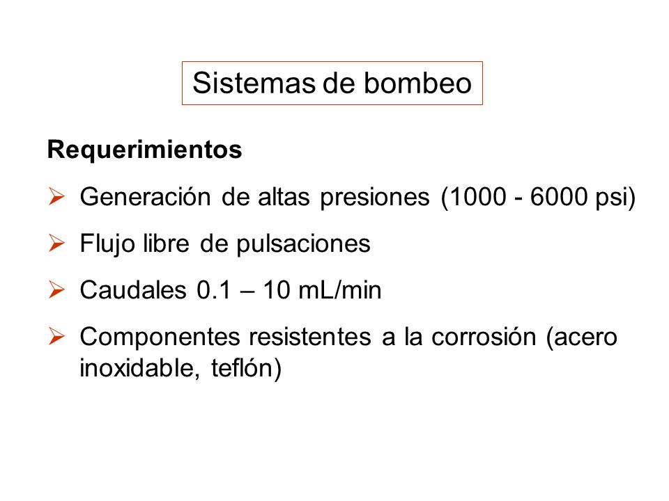 Sistemas de bombeo Requerimientos Generación de altas presiones (1000 - 6000 psi) Flujo libre de pulsaciones Caudales 0.1 – 10 mL/min Componentes resi
