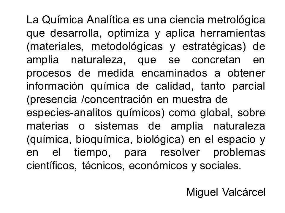La Química Analítica es una ciencia metrológica que desarrolla, optimiza y aplica herramientas (materiales, metodológicas y estratégicas) de amplia na
