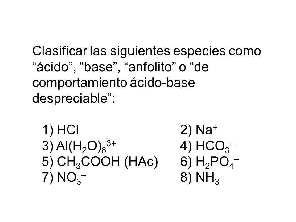 Clasificar las siguientes especies como ácido, base, anfolito o de comportamiento ácido-base despreciable: 1) HCl2) Na + 3) Al(H 2 O) 6 3+ 4) HCO 3 –