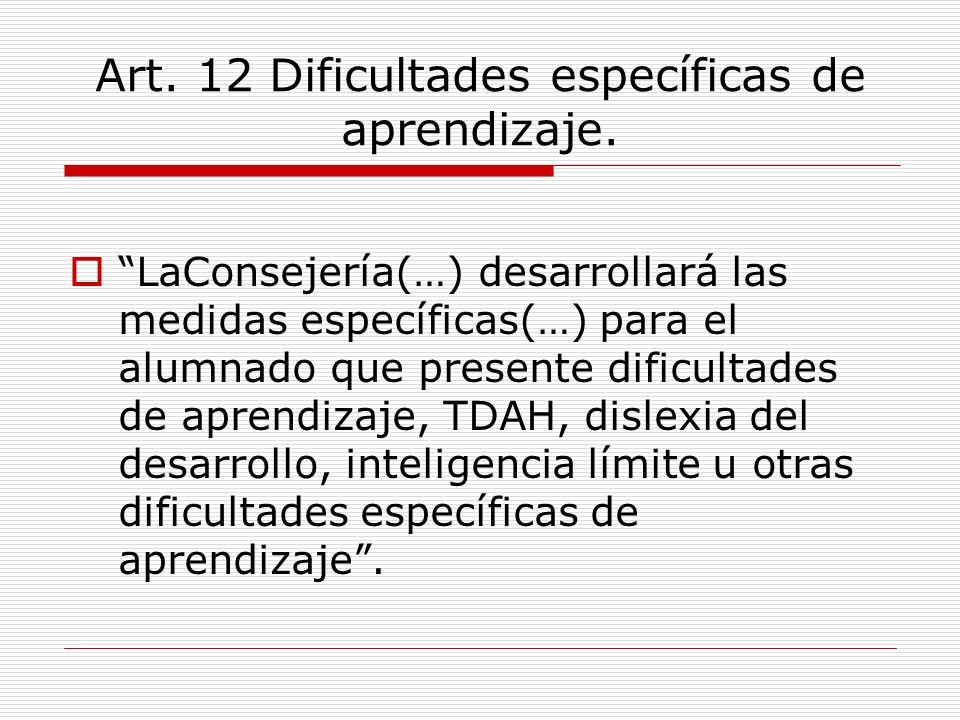 Art. 12 Dificultades específicas de aprendizaje. LaConsejería(…) desarrollará las medidas específicas(…) para el alumnado que presente dificultades de