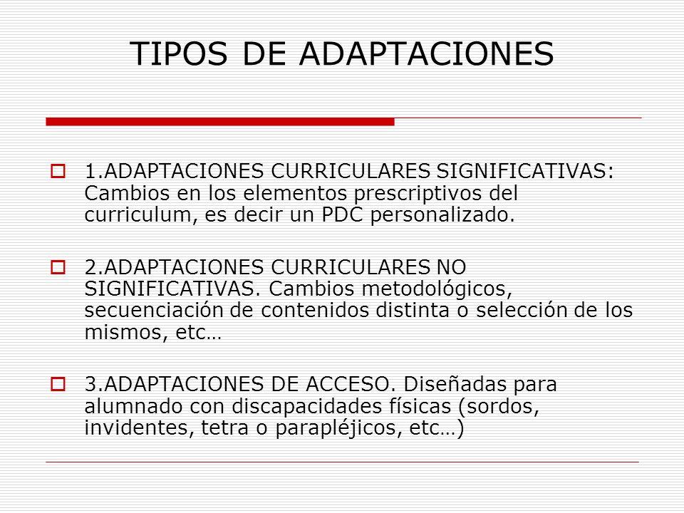 TIPOS DE ADAPTACIONES 1.ADAPTACIONES CURRICULARES SIGNIFICATIVAS: Cambios en los elementos prescriptivos del curriculum, es decir un PDC personalizado