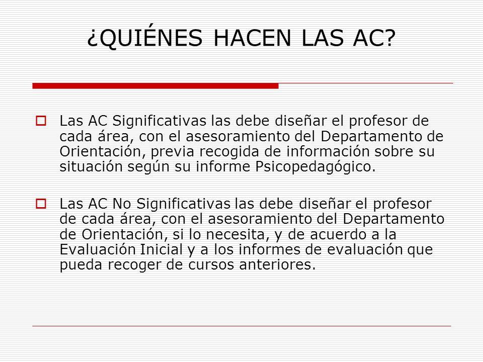 ¿QUIÉNES HACEN LAS AC? Las AC Significativas las debe diseñar el profesor de cada área, con el asesoramiento del Departamento de Orientación, previa r