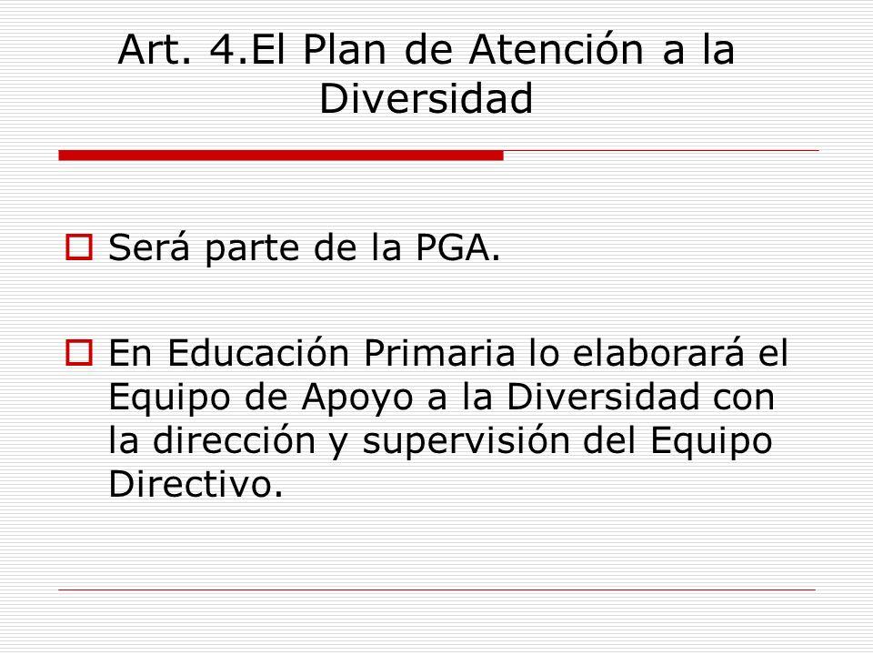 Art. 4.El Plan de Atención a la Diversidad Será parte de la PGA. En Educación Primaria lo elaborará el Equipo de Apoyo a la Diversidad con la direcció