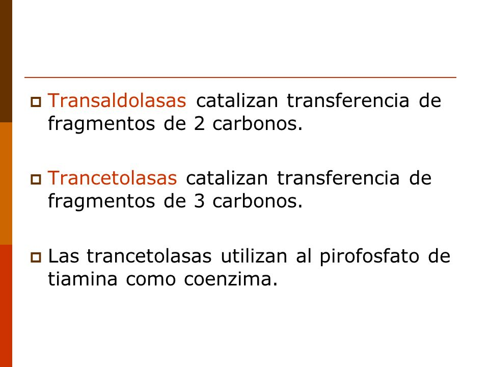 Transaldolasas catalizan transferencia de fragmentos de 2 carbonos. Trancetolasas catalizan transferencia de fragmentos de 3 carbonos. Las trancetolas