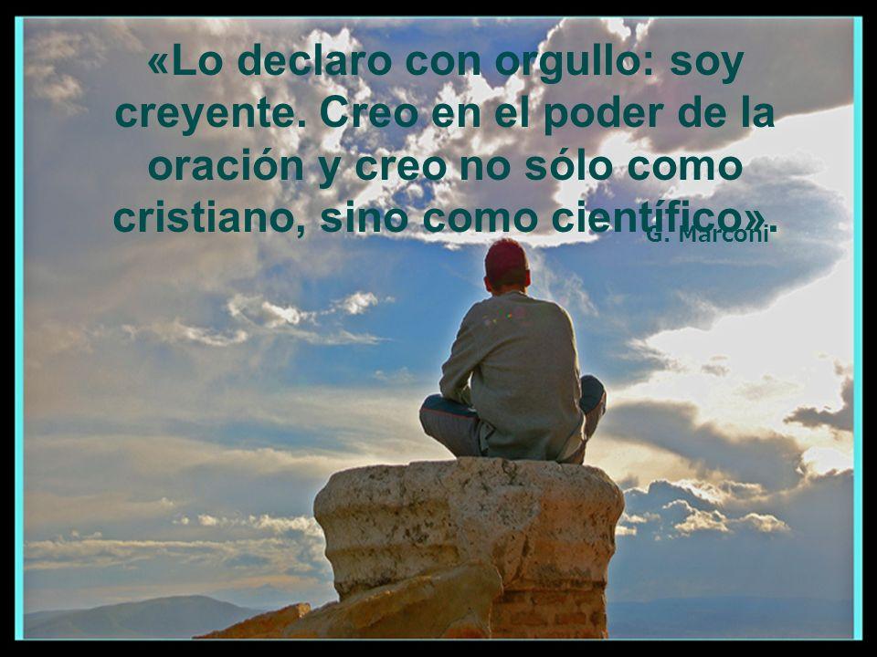 «Lo declaro con orgullo: soy creyente. Creo en el poder de la oración y creo no sólo como cristiano, sino como científico». G. Marconi