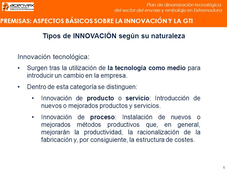 Plan de dinamización tecnológica del sector del envase y embalaje en Extremadura 6 Tipos de INNOVACIÓN según su naturaleza Innovación tecnológica: Surgen tras la utilización de la tecnología como medio para introducir un cambio en la empresa.