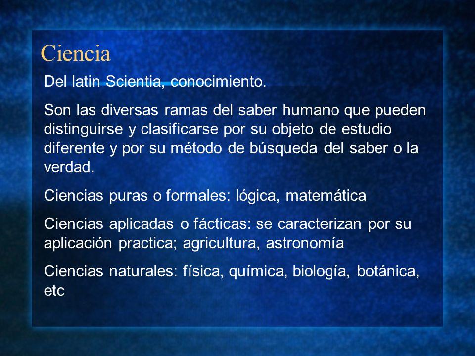 Ciencia Del latin Scientia, conocimiento. Son las diversas ramas del saber humano que pueden distinguirse y clasificarse por su objeto de estudio dife